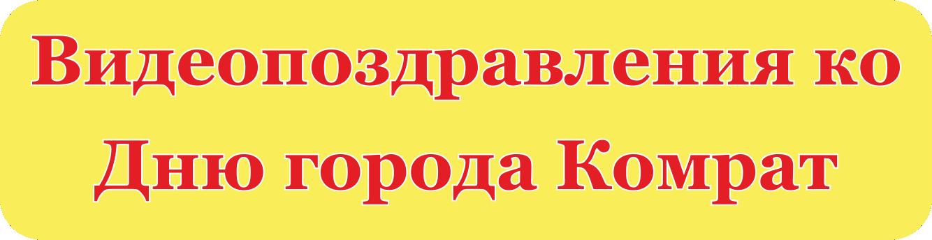 Видеопоздравления ко Дню города Комрат